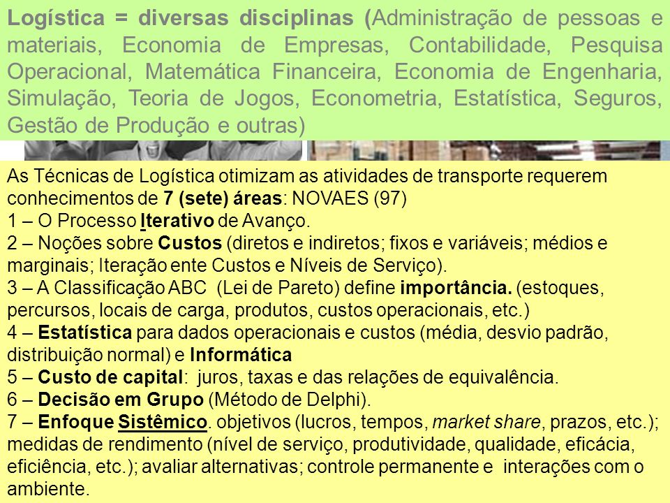 Logística = diversas disciplinas (Administração de pessoas e materiais, Economia de Empresas, Contabilidade, Pesquisa Operacional, Matemática Financeira, Economia de Engenharia, Simulação, Teoria de Jogos, Econometria, Estatística, Seguros, Gestão de Produção e outras)