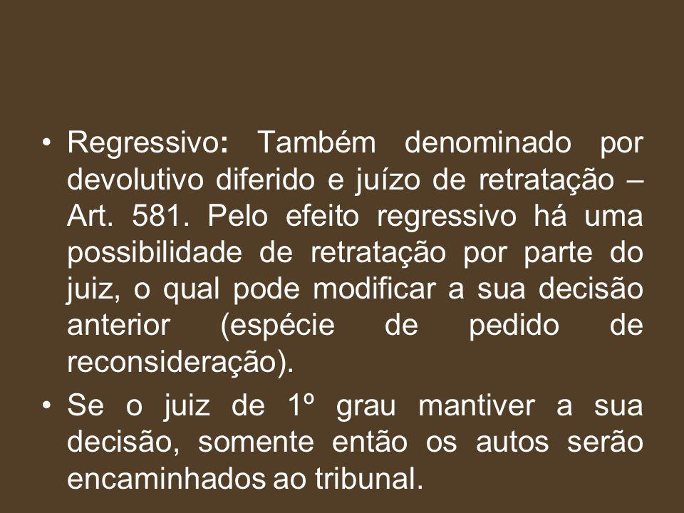 Regressivo: Também denominado por devolutivo diferido e juízo de retratação – Art. 581. Pelo efeito regressivo há uma possibilidade de retratação por parte do juiz, o qual pode modificar a sua decisão anterior (espécie de pedido de reconsideração).