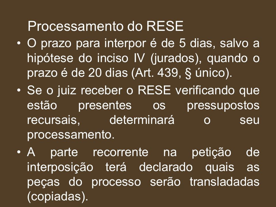 Processamento do RESE O prazo para interpor é de 5 dias, salvo a hipótese do inciso IV (jurados), quando o prazo é de 20 dias (Art. 439, § único).