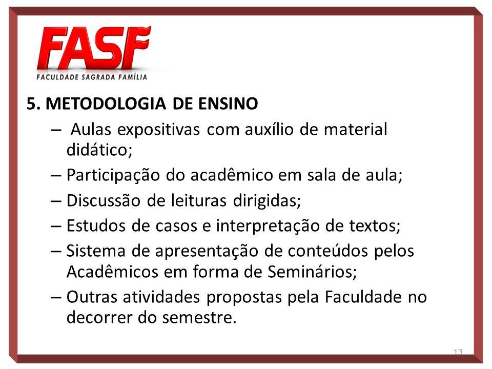 5. METODOLOGIA DE ENSINO Aulas expositivas com auxílio de material didático; Participação do acadêmico em sala de aula;
