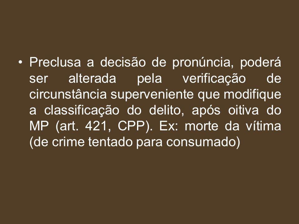 Preclusa a decisão de pronúncia, poderá ser alterada pela verificação de circunstância superveniente que modifique a classificação do delito, após oitiva do MP (art.