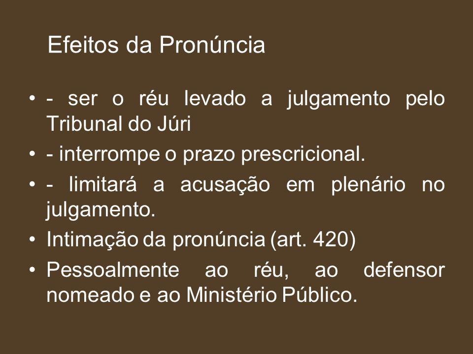 Efeitos da Pronúncia - ser o réu levado a julgamento pelo Tribunal do Júri. - interrompe o prazo prescricional.
