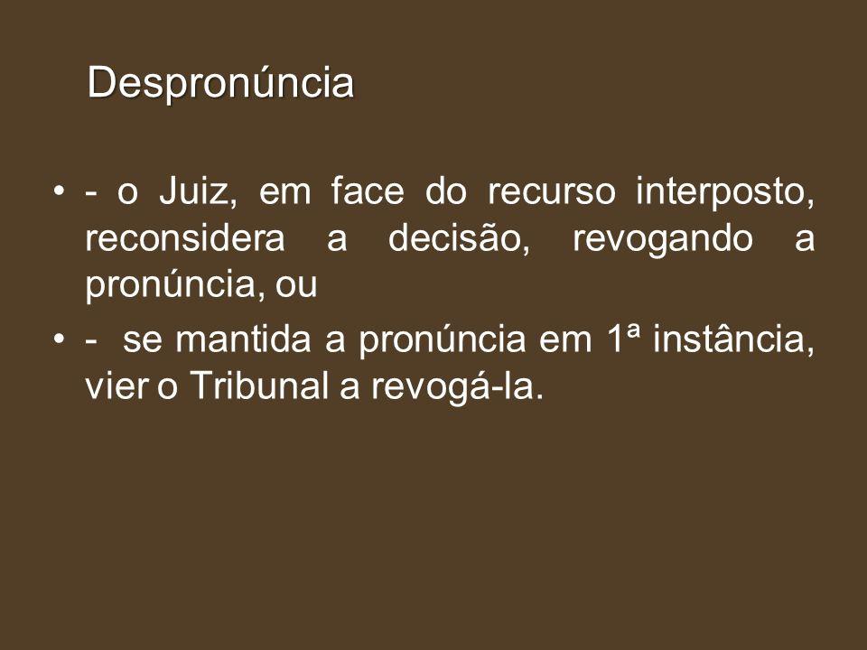 Despronúncia - o Juiz, em face do recurso interposto, reconsidera a decisão, revogando a pronúncia, ou.