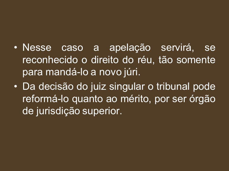 Nesse caso a apelação servirá, se reconhecido o direito do réu, tão somente para mandá-lo a novo júri.