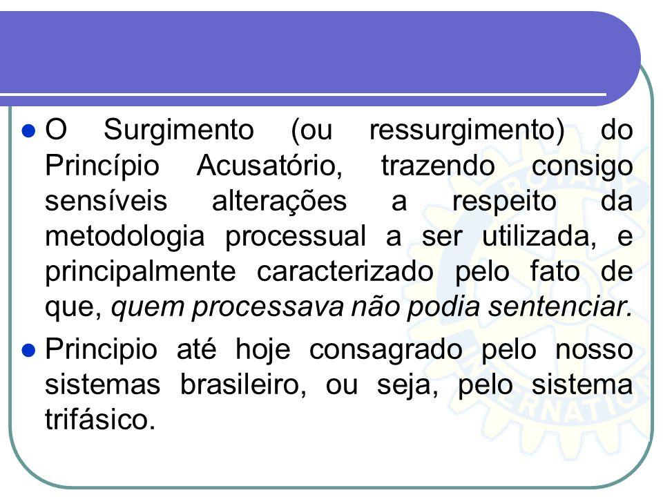 O Surgimento (ou ressurgimento) do Princípio Acusatório, trazendo consigo sensíveis alterações a respeito da metodologia processual a ser utilizada, e principalmente caracterizado pelo fato de que, quem processava não podia sentenciar.