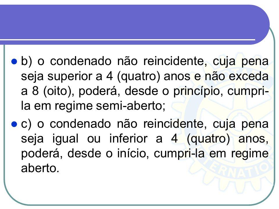 b) o condenado não reincidente, cuja pena seja superior a 4 (quatro) anos e não exceda a 8 (oito), poderá, desde o princípio, cumpri-la em regime semi-aberto;