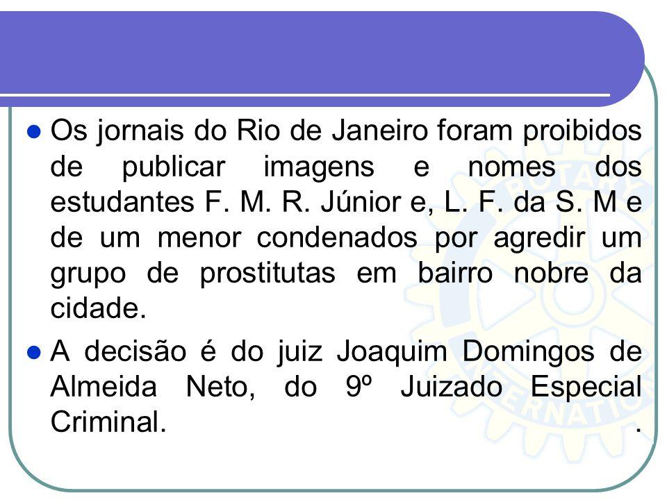 Os jornais do Rio de Janeiro foram proibidos de publicar imagens e nomes dos estudantes F. M. R. Júnior e, L. F. da S. M e de um menor condenados por agredir um grupo de prostitutas em bairro nobre da cidade.