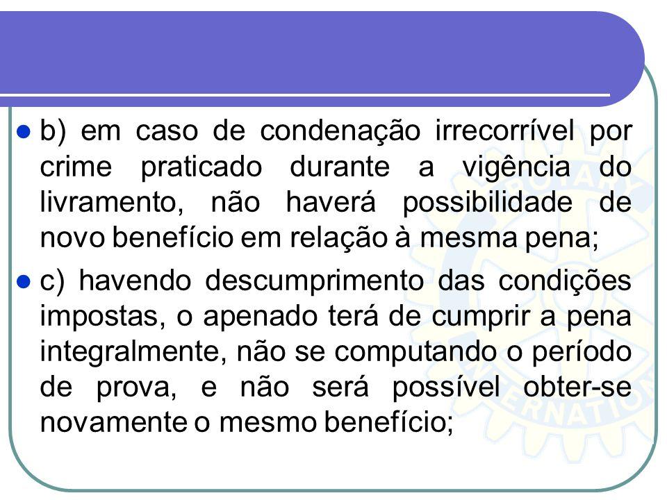 b) em caso de condenação irrecorrível por crime praticado durante a vigência do livramento, não haverá possibilidade de novo benefício em relação à mesma pena;