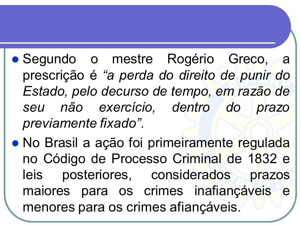 Segundo o mestre Rogério Greco, a prescrição é a perda do direito de punir do Estado, pelo decurso de tempo, em razão de seu não exercício, dentro do prazo previamente fixado .
