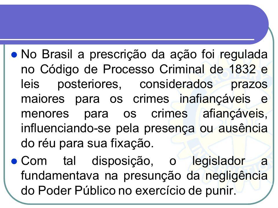 No Brasil a prescrição da ação foi regulada no Código de Processo Criminal de 1832 e leis posteriores, considerados prazos maiores para os crimes inafiançáveis e menores para os crimes afiançáveis, influenciando-se pela presença ou ausência do réu para sua fixação.