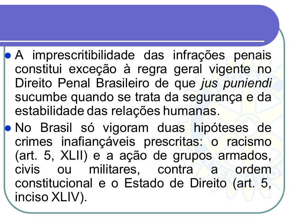 A imprescritibilidade das infrações penais constitui exceção à regra geral vigente no Direito Penal Brasileiro de que jus puniendi sucumbe quando se trata da segurança e da estabilidade das relações humanas.
