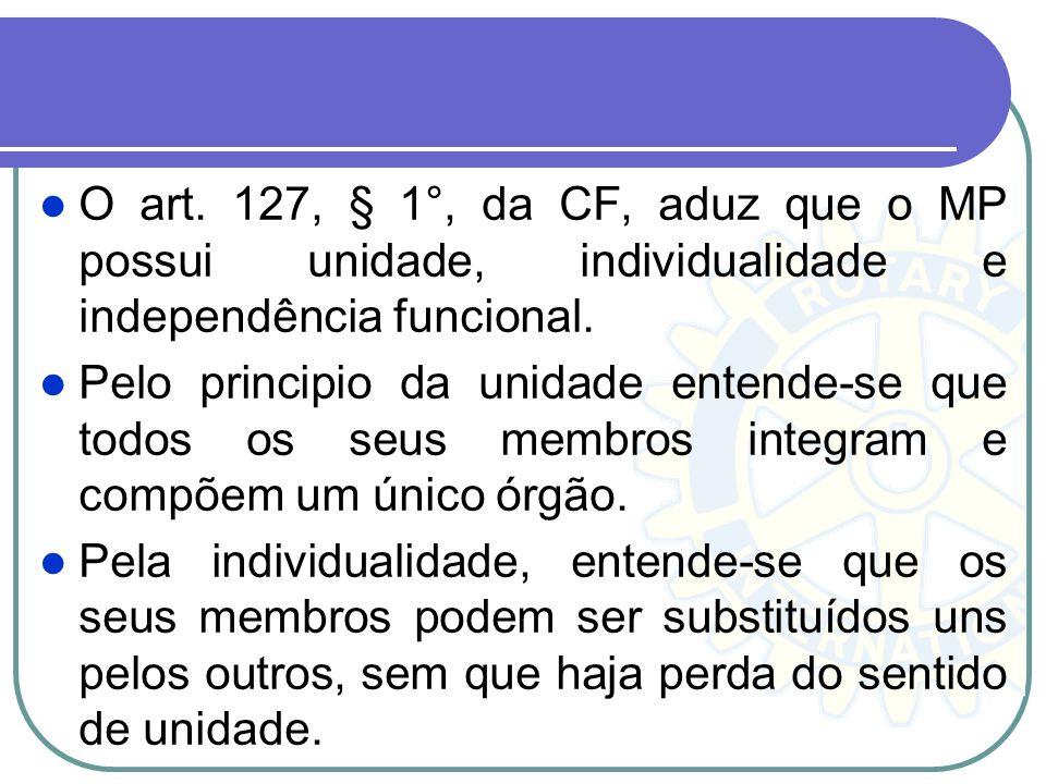 O art. 127, § 1°, da CF, aduz que o MP possui unidade, individualidade e independência funcional.