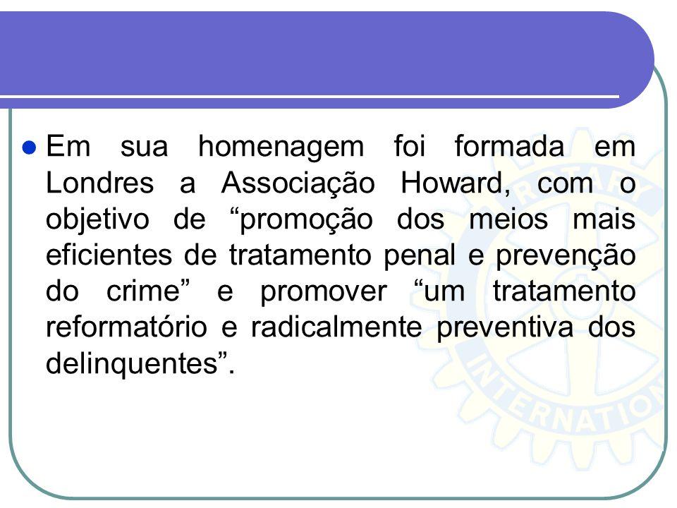 Em sua homenagem foi formada em Londres a Associação Howard, com o objetivo de promoção dos meios mais eficientes de tratamento penal e prevenção do crime e promover um tratamento reformatório e radicalmente preventiva dos delinquentes .