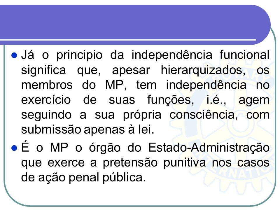 Já o principio da independência funcional significa que, apesar hierarquizados, os membros do MP, tem independência no exercício de suas funções, i.é., agem seguindo a sua própria consciência, com submissão apenas à lei.