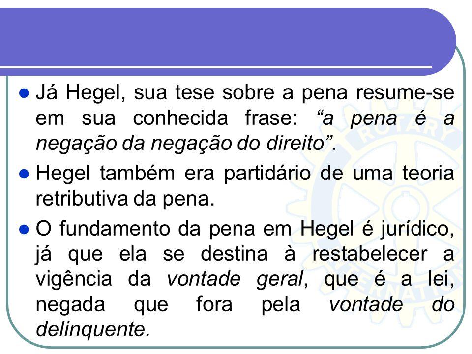 Já Hegel, sua tese sobre a pena resume-se em sua conhecida frase: a pena é a negação da negação do direito .