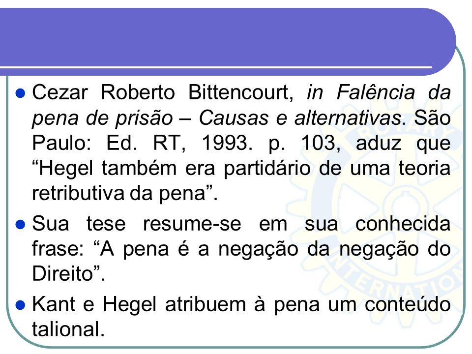 Cezar Roberto Bittencourt, in Falência da pena de prisão – Causas e alternativas. São Paulo: Ed. RT, 1993. p. 103, aduz que Hegel também era partidário de uma teoria retributiva da pena .