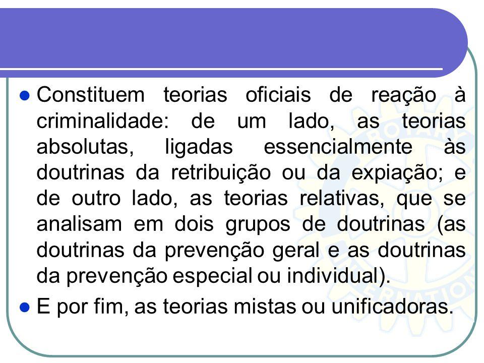 Constituem teorias oficiais de reação à criminalidade: de um lado, as teorias absolutas, ligadas essencialmente às doutrinas da retribuição ou da expiação; e de outro lado, as teorias relativas, que se analisam em dois grupos de doutrinas (as doutrinas da prevenção geral e as doutrinas da prevenção especial ou individual).