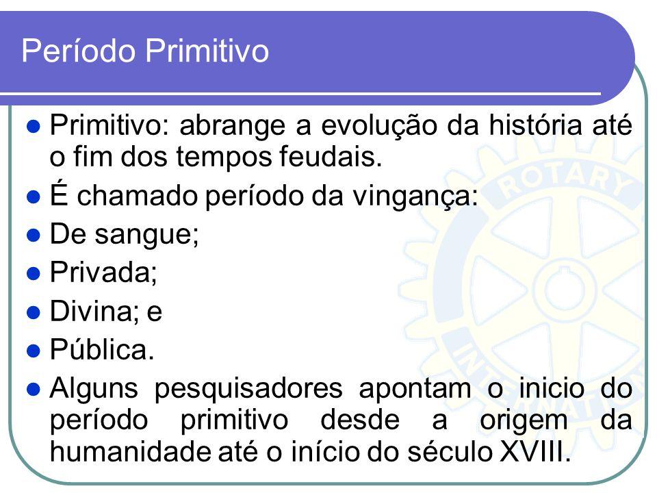Período Primitivo Primitivo: abrange a evolução da história até o fim dos tempos feudais. É chamado período da vingança: