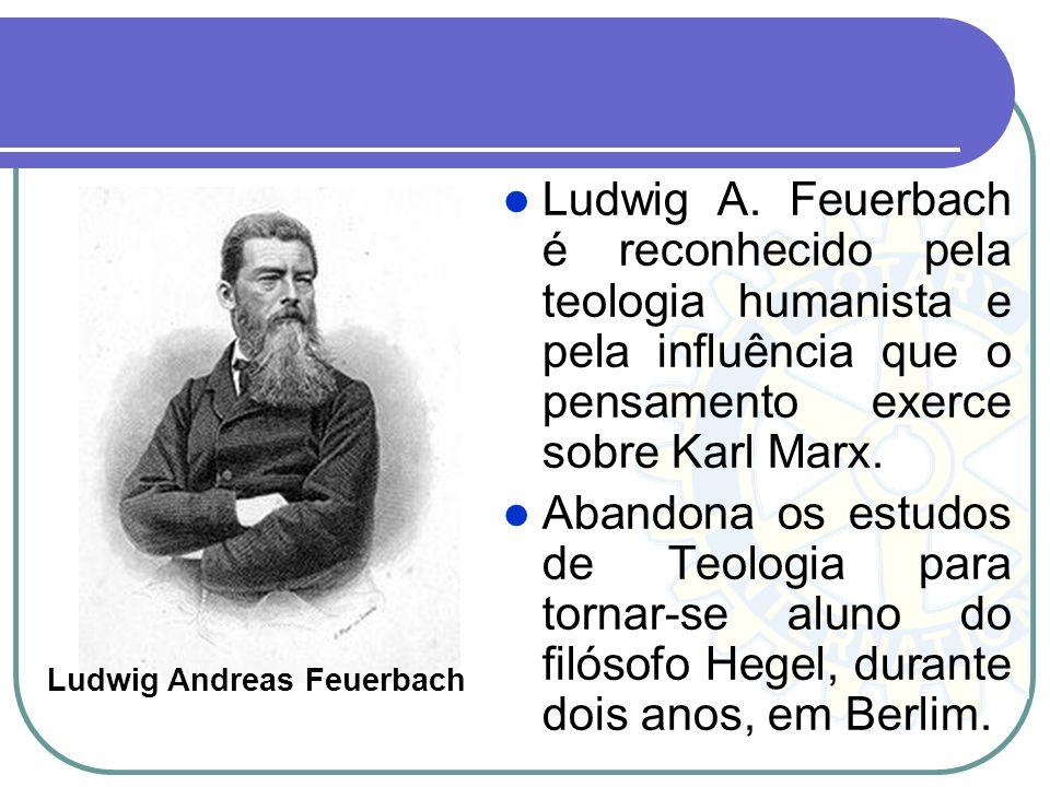 Ludwig A. Feuerbach é reconhecido pela teologia humanista e pela influência que o pensamento exerce sobre Karl Marx.