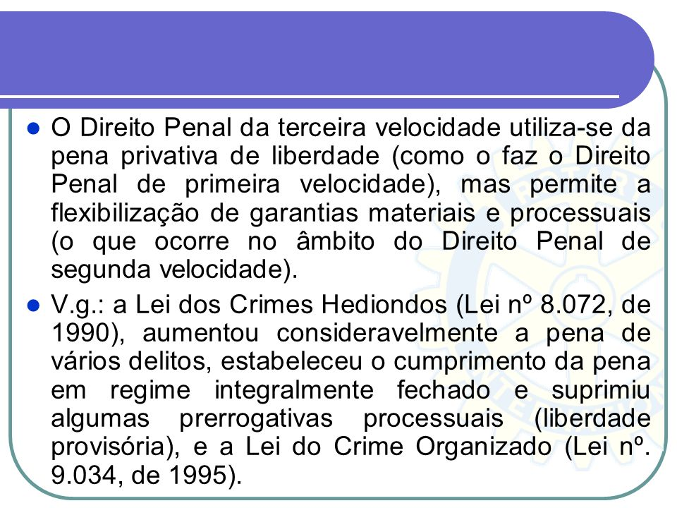 O Direito Penal da terceira velocidade utiliza-se da pena privativa de liberdade (como o faz o Direito Penal de primeira velocidade), mas permite a flexibilização de garantias materiais e processuais (o que ocorre no âmbito do Direito Penal de segunda velocidade).