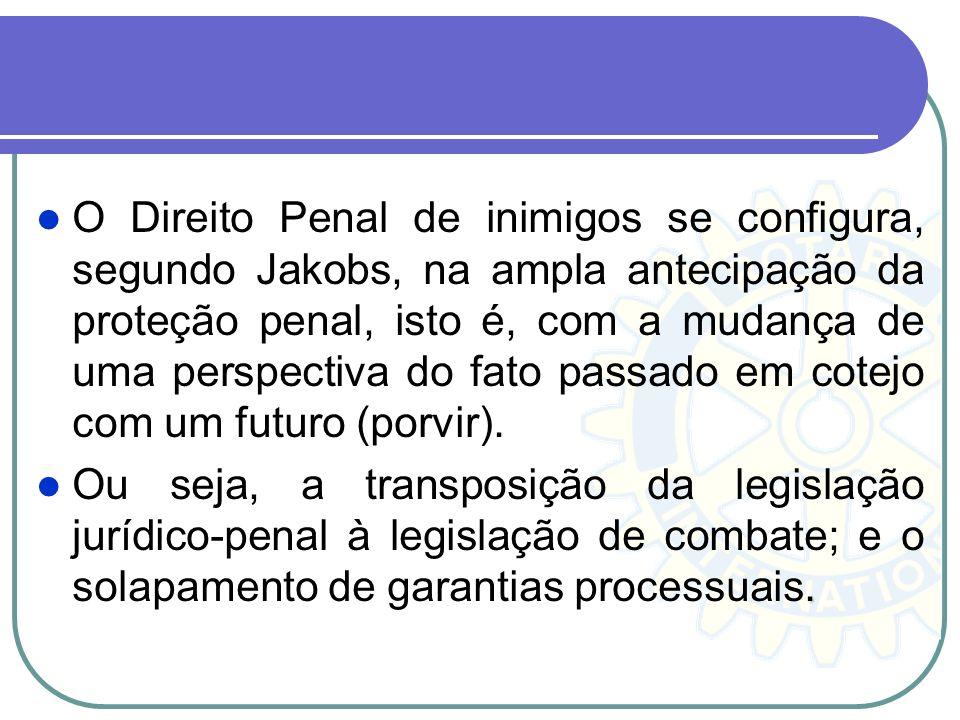 O Direito Penal de inimigos se configura, segundo Jakobs, na ampla antecipação da proteção penal, isto é, com a mudança de uma perspectiva do fato passado em cotejo com um futuro (porvir).