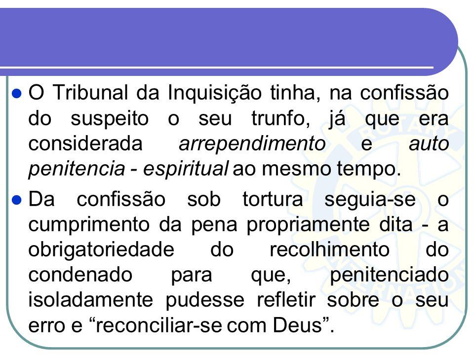 O Tribunal da Inquisição tinha, na confissão do suspeito o seu trunfo, já que era considerada arrependimento e auto penitencia - espiritual ao mesmo tempo.