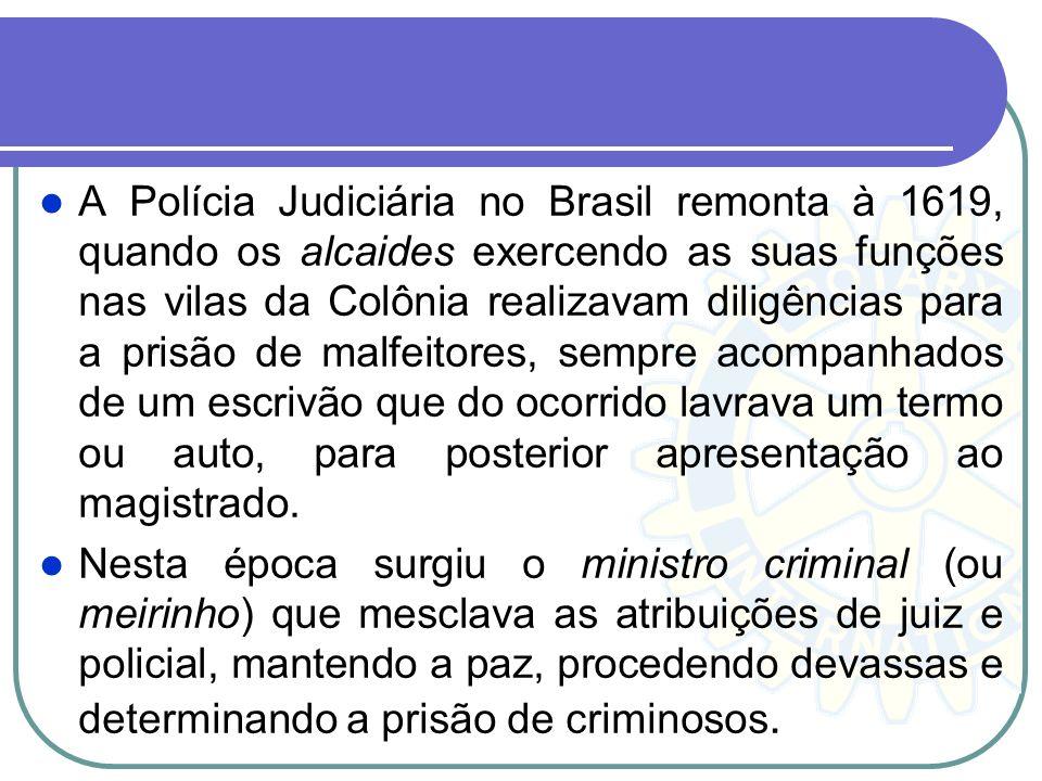 A Polícia Judiciária no Brasil remonta à 1619, quando os alcaides exercendo as suas funções nas vilas da Colônia realizavam diligências para a prisão de malfeitores, sempre acompanhados de um escrivão que do ocorrido lavrava um termo ou auto, para posterior apresentação ao magistrado.