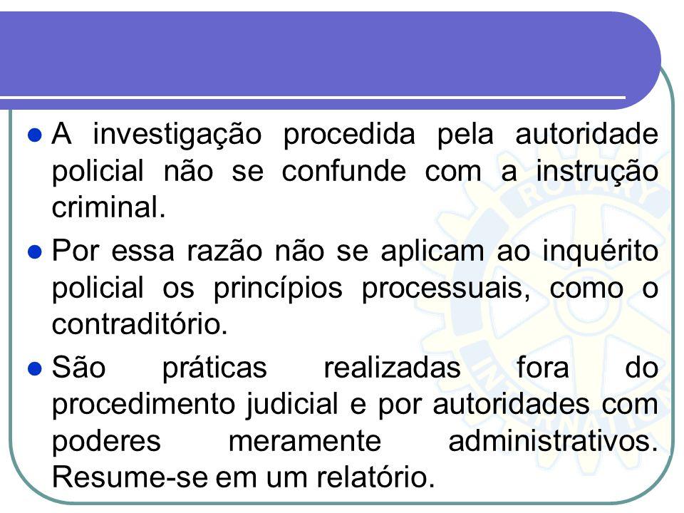 A investigação procedida pela autoridade policial não se confunde com a instrução criminal.
