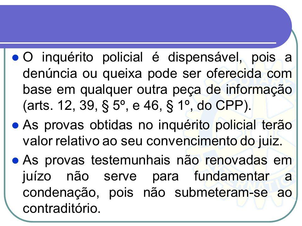 O inquérito policial é dispensável, pois a denúncia ou queixa pode ser oferecida com base em qualquer outra peça de informação (arts. 12, 39, § 5º, e 46, § 1º, do CPP).