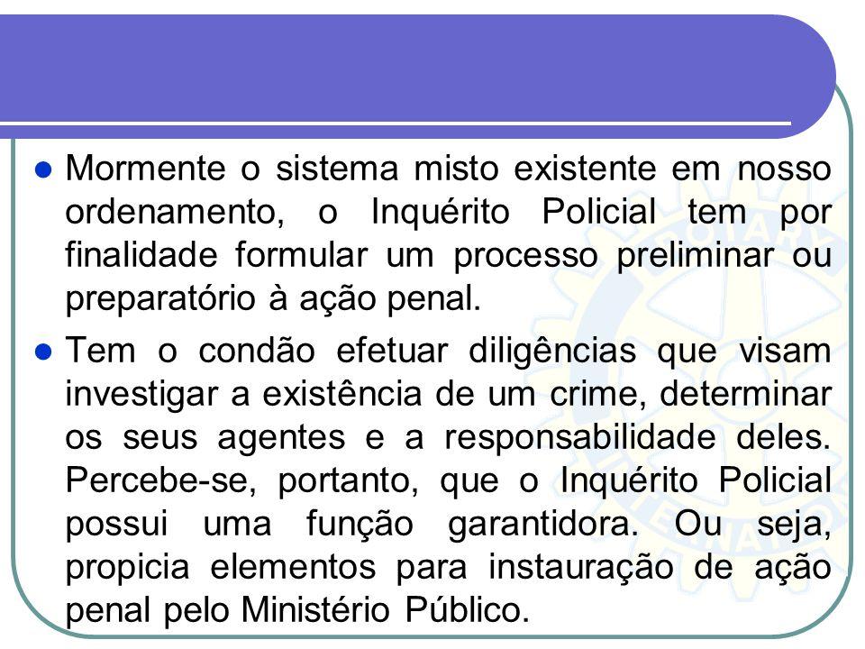 Mormente o sistema misto existente em nosso ordenamento, o Inquérito Policial tem por finalidade formular um processo preliminar ou preparatório à ação penal.