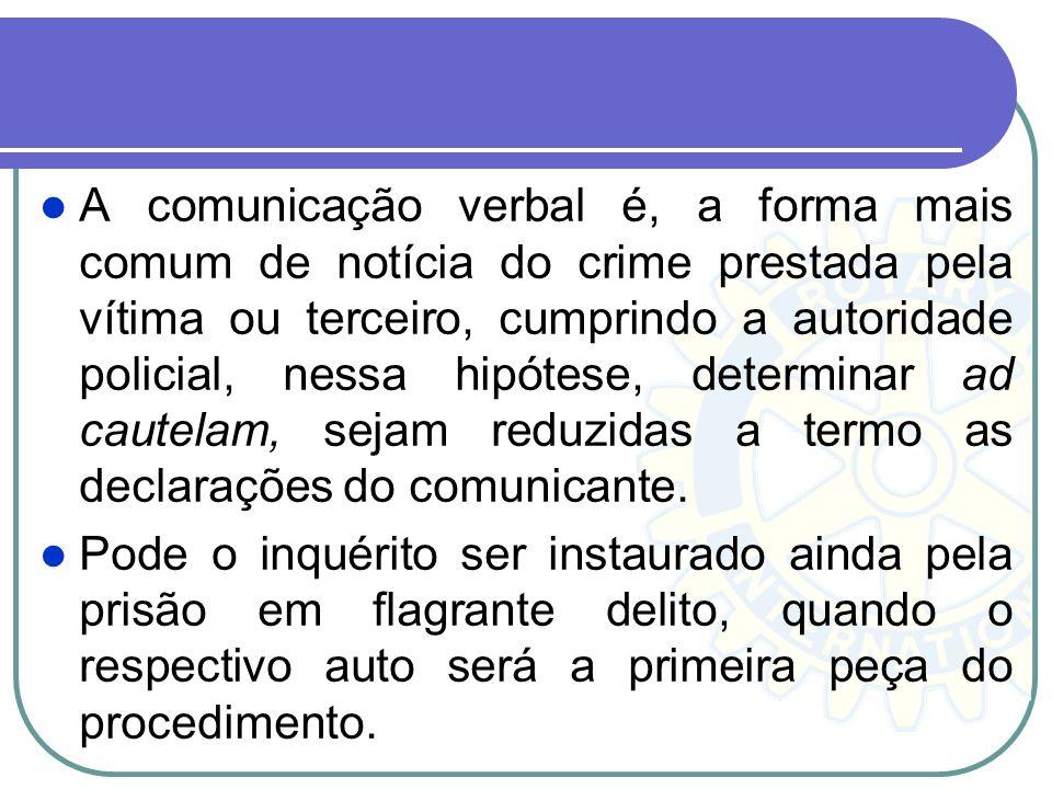 A comunicação verbal é, a forma mais comum de notícia do crime prestada pela vítima ou terceiro, cumprindo a autoridade policial, nessa hipótese, determinar ad cautelam, sejam reduzidas a termo as declarações do comunicante.