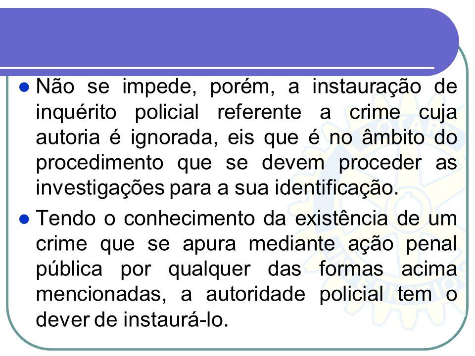 Não se impede, porém, a instauração de inquérito policial referente a crime cuja autoria é ignorada, eis que é no âmbito do procedimento que se devem proceder as investigações para a sua identificação.