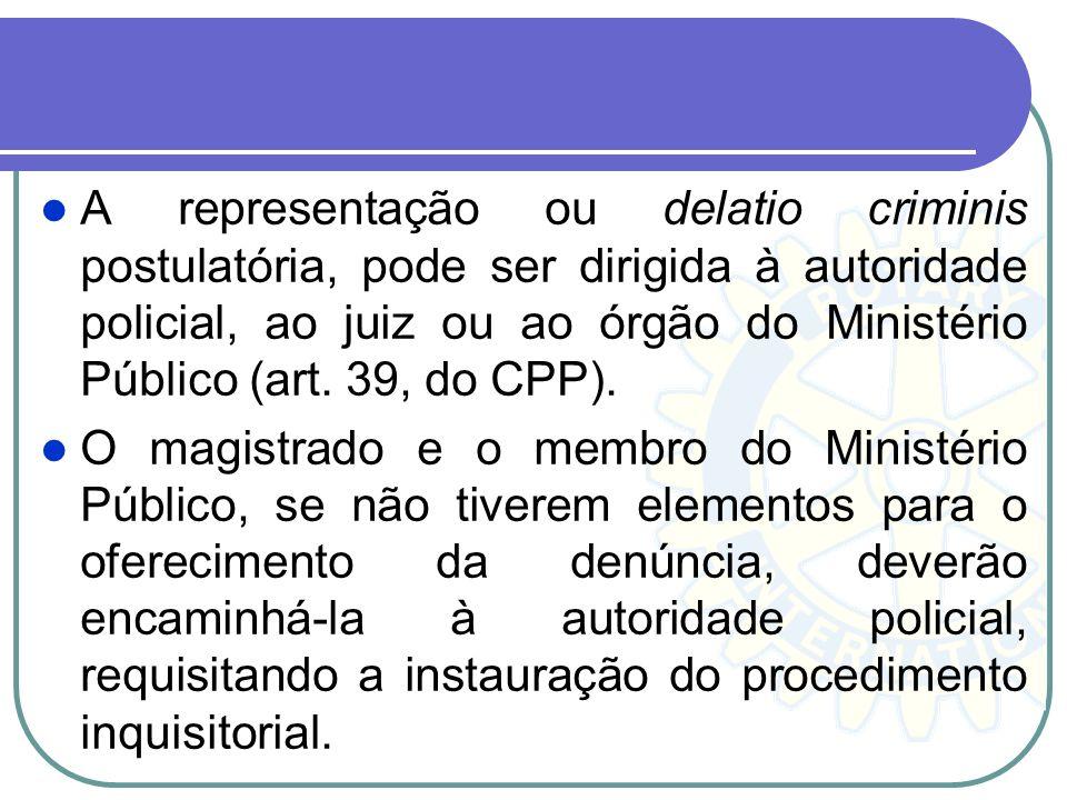 A representação ou delatio criminis postulatória, pode ser dirigida à autoridade policial, ao juiz ou ao órgão do Ministério Público (art. 39, do CPP).