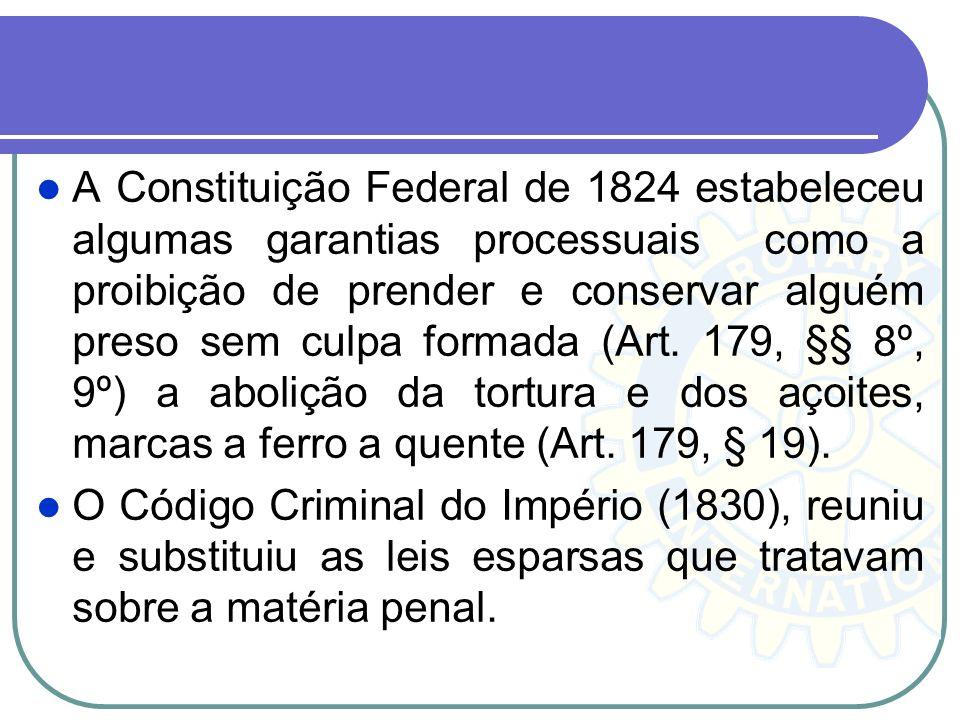 A Constituição Federal de 1824 estabeleceu algumas garantias processuais como a proibição de prender e conservar alguém preso sem culpa formada (Art. 179, §§ 8º, 9º) a abolição da tortura e dos açoites, marcas a ferro a quente (Art. 179, § 19).