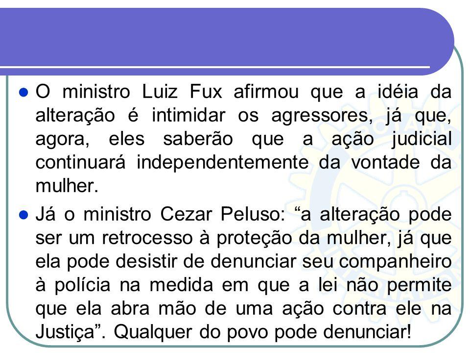 O ministro Luiz Fux afirmou que a idéia da alteração é intimidar os agressores, já que, agora, eles saberão que a ação judicial continuará independentemente da vontade da mulher.