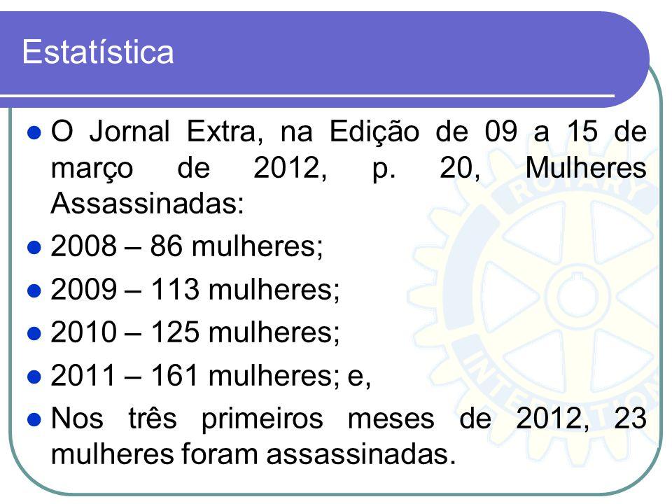 Estatística O Jornal Extra, na Edição de 09 a 15 de março de 2012, p. 20, Mulheres Assassinadas: 2008 – 86 mulheres;