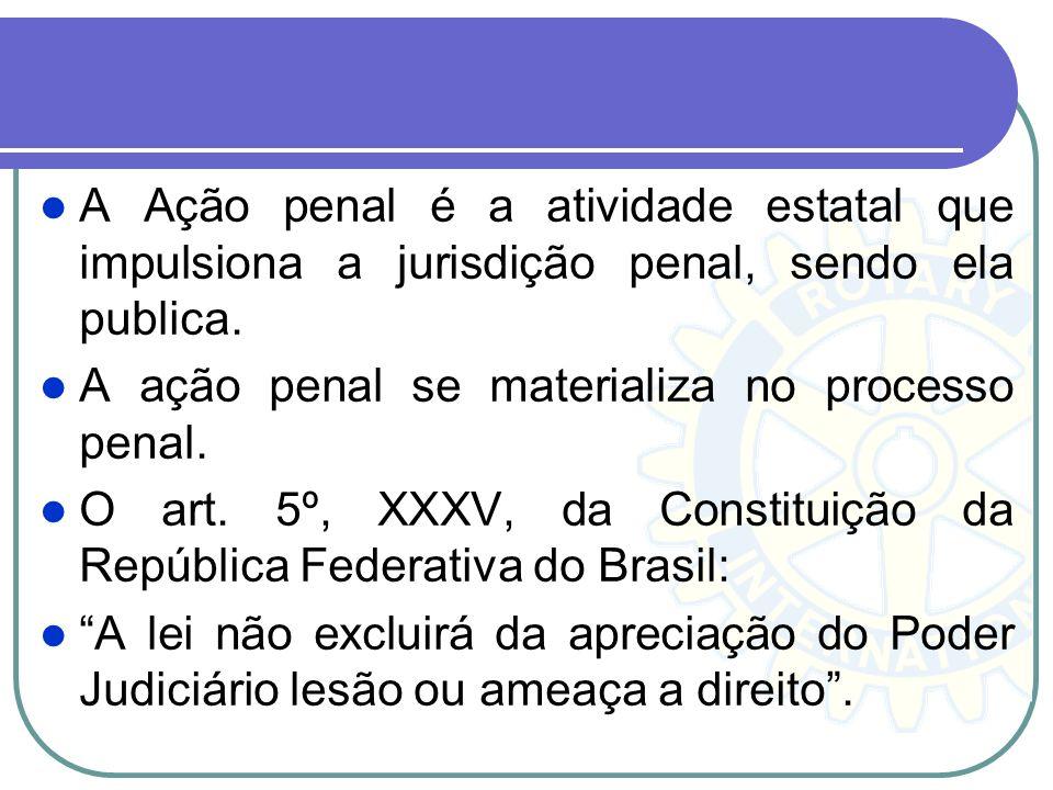 A Ação penal é a atividade estatal que impulsiona a jurisdição penal, sendo ela publica.