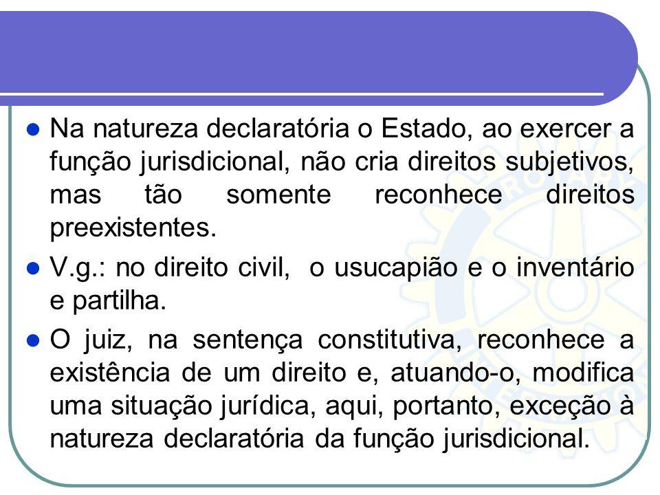 Na natureza declaratória o Estado, ao exercer a função jurisdicional, não cria direitos subjetivos, mas tão somente reconhece direitos preexistentes.