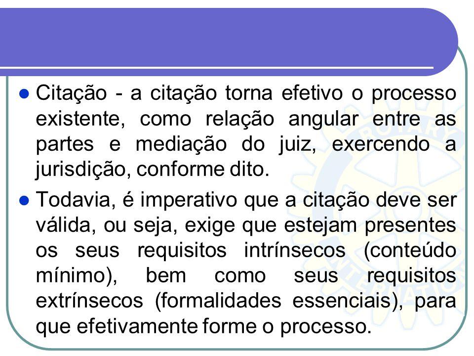 Citação - a citação torna efetivo o processo existente, como relação angular entre as partes e mediação do juiz, exercendo a jurisdição, conforme dito.