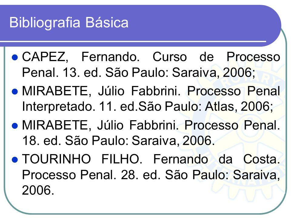 Bibliografia Básica CAPEZ, Fernando. Curso de Processo Penal. 13. ed. São Paulo: Saraiva, 2006;