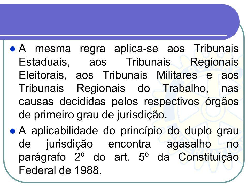 A mesma regra aplica-se aos Tribunais Estaduais, aos Tribunais Regionais Eleitorais, aos Tribunais Militares e aos Tribunais Regionais do Trabalho, nas causas decididas pelos respectivos órgãos de primeiro grau de jurisdição.