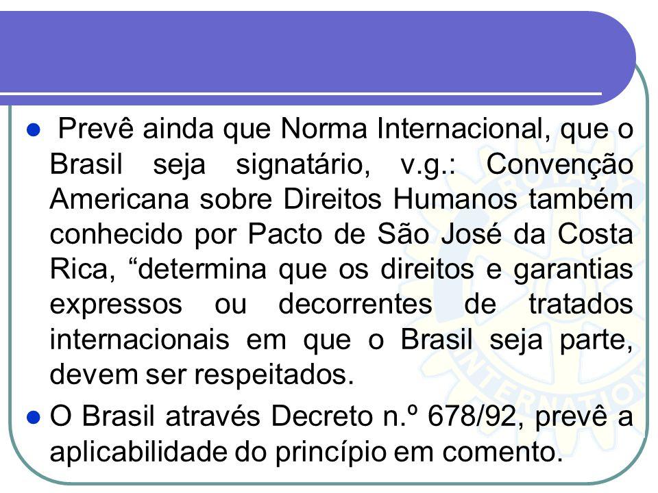 Prevê ainda que Norma Internacional, que o Brasil seja signatário, v.g.: Convenção Americana sobre Direitos Humanos também conhecido por Pacto de São José da Costa Rica, determina que os direitos e garantias expressos ou decorrentes de tratados internacionais em que o Brasil seja parte, devem ser respeitados.