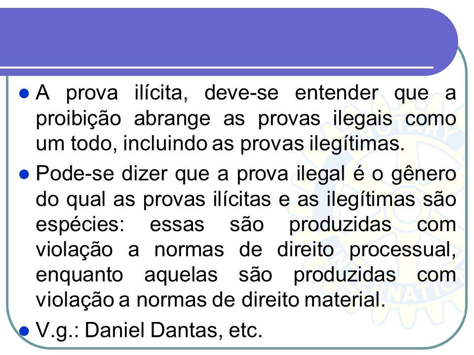 A prova ilícita, deve-se entender que a proibição abrange as provas ilegais como um todo, incluindo as provas ilegítimas.