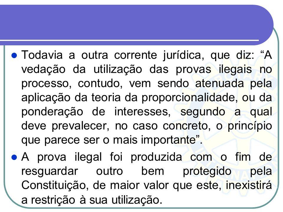 Todavia a outra corrente jurídica, que diz: A vedação da utilização das provas ilegais no processo, contudo, vem sendo atenuada pela aplicação da teoria da proporcionalidade, ou da ponderação de interesses, segundo a qual deve prevalecer, no caso concreto, o princípio que parece ser o mais importante .