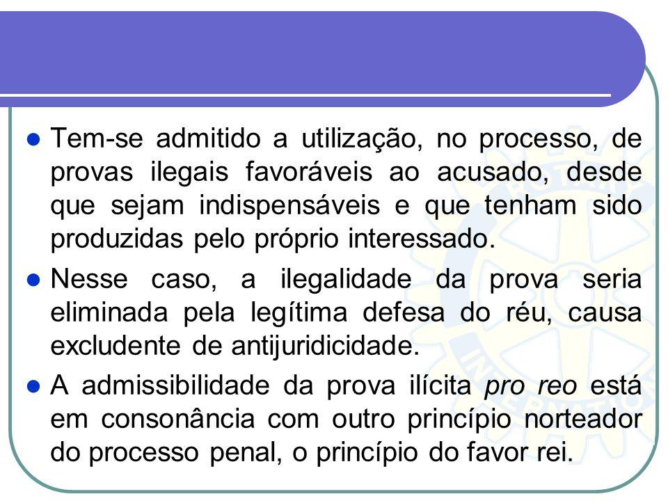 Tem-se admitido a utilização, no processo, de provas ilegais favoráveis ao acusado, desde que sejam indispensáveis e que tenham sido produzidas pelo próprio interessado.