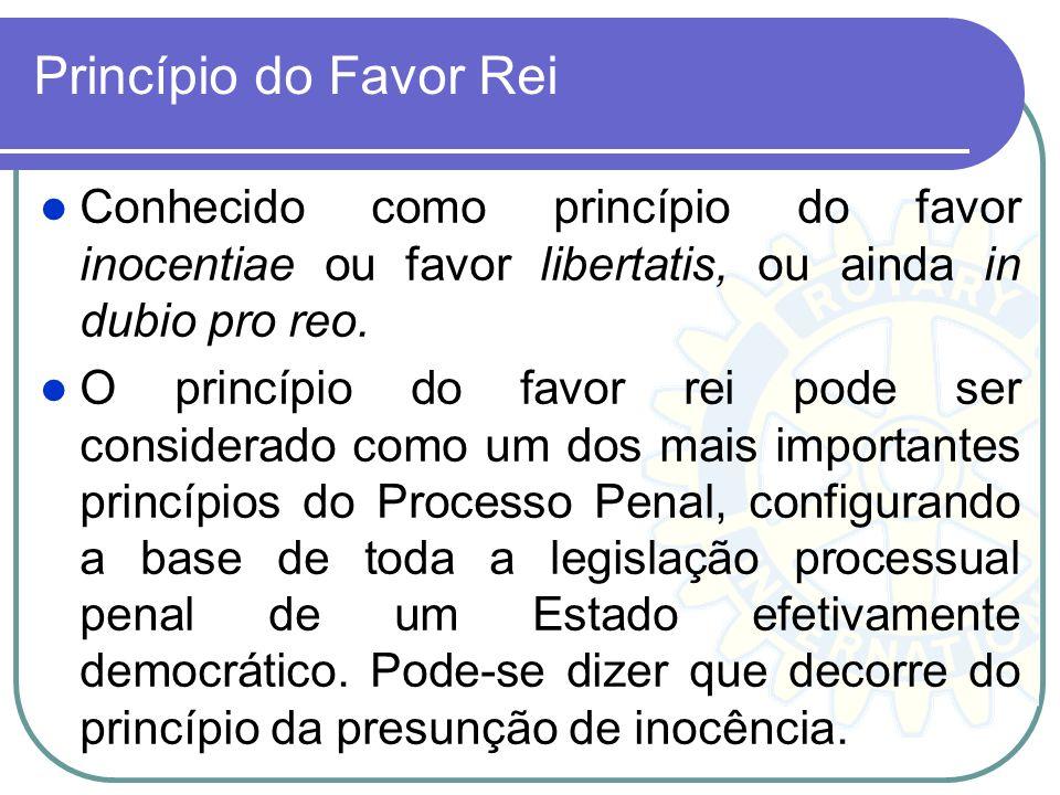 Princípio do Favor Rei Conhecido como princípio do favor inocentiae ou favor libertatis, ou ainda in dubio pro reo.