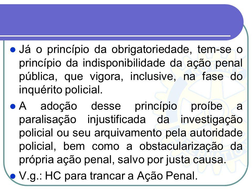 Já o princípio da obrigatoriedade, tem-se o princípio da indisponibilidade da ação penal pública, que vigora, inclusive, na fase do inquérito policial.