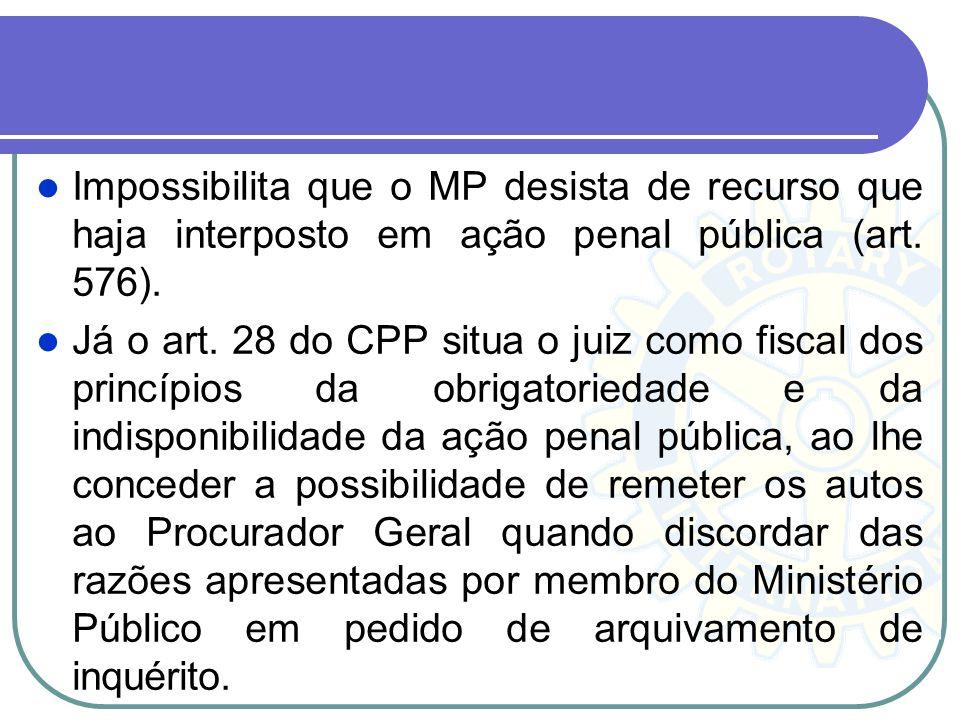 Impossibilita que o MP desista de recurso que haja interposto em ação penal pública (art. 576).