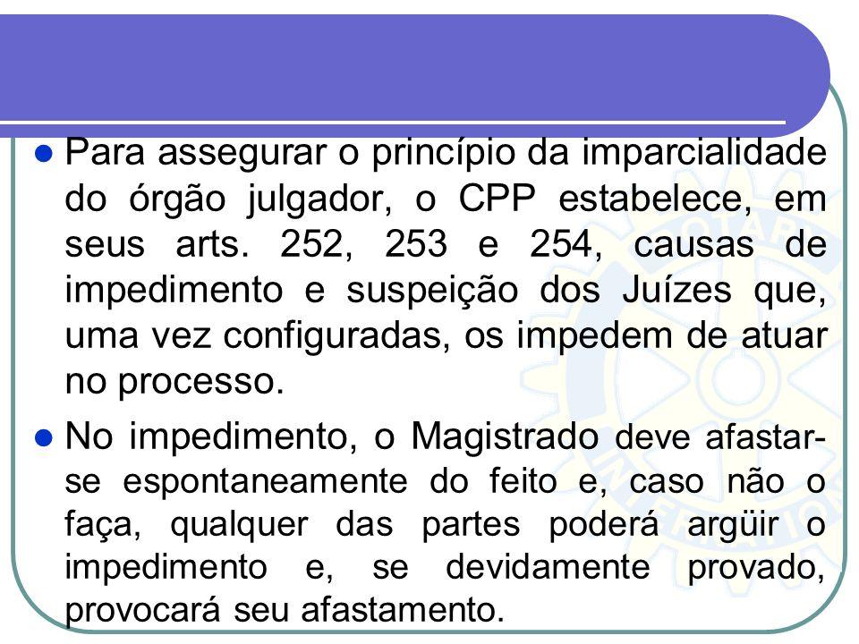 Para assegurar o princípio da imparcialidade do órgão julgador, o CPP estabelece, em seus arts. 252, 253 e 254, causas de impedimento e suspeição dos Juízes que, uma vez configuradas, os impedem de atuar no processo.