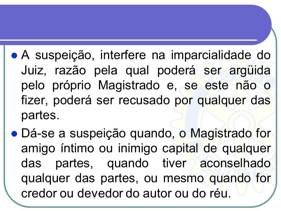 A suspeição, interfere na imparcialidade do Juiz, razão pela qual poderá ser argüida pelo próprio Magistrado e, se este não o fizer, poderá ser recusado por qualquer das partes.